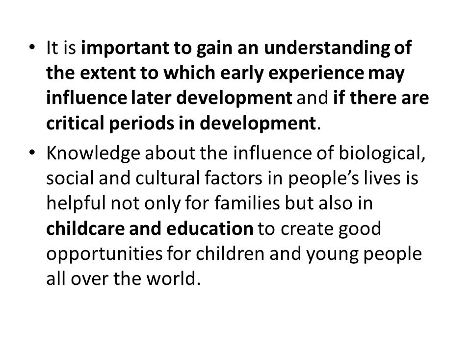 It is important to gain an understanding of the extent to which early experience may influence later development and if there are critical periods in development.