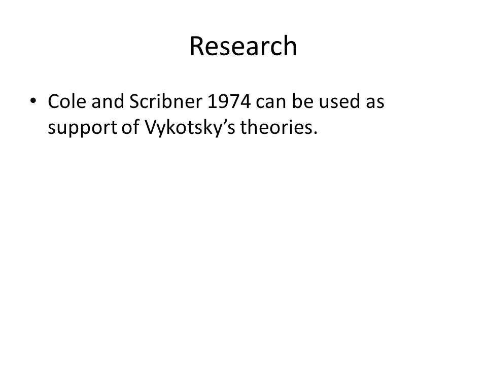 Research Cole and Scribner 1974 can be used as support of Vykotsky's theories.