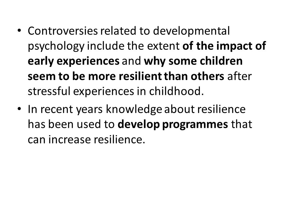 Controversies related to developmental psychology include the extent of the impact of early experiences and why some children seem to be more resilient than others after stressful experiences in childhood.