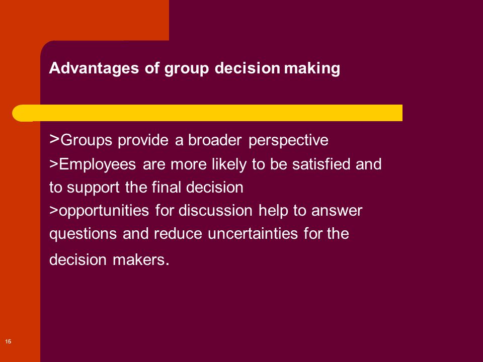 advantages of group decision making Group polarization is the second weakness regarding group decision making this term focuses on how groups usually make decisions that are more extreme than the original thoughts and views of the.