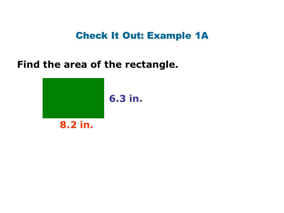 Check It Out: Example 1A Find the area of the rectangle. 6.3 in. 8.2 in.