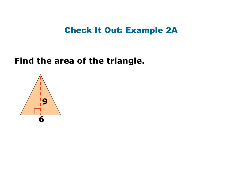 Check It Out: Example 2A Find the area of the triangle. 9 6