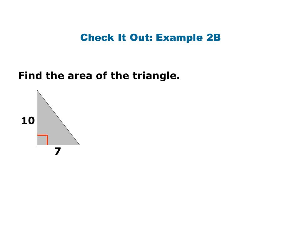 Check It Out: Example 2B Find the area of the triangle. 10 7