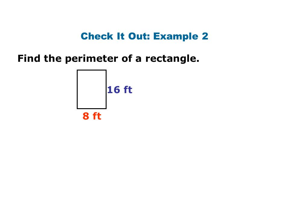 Check It Out: Example 2 Find the perimeter of a rectangle. 16 ft 8 ft