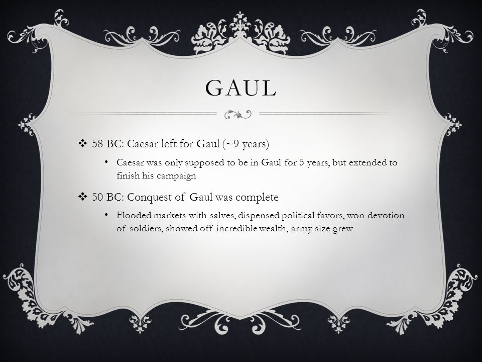 GAUL 58 BC: Caesar left for Gaul (~9 years)