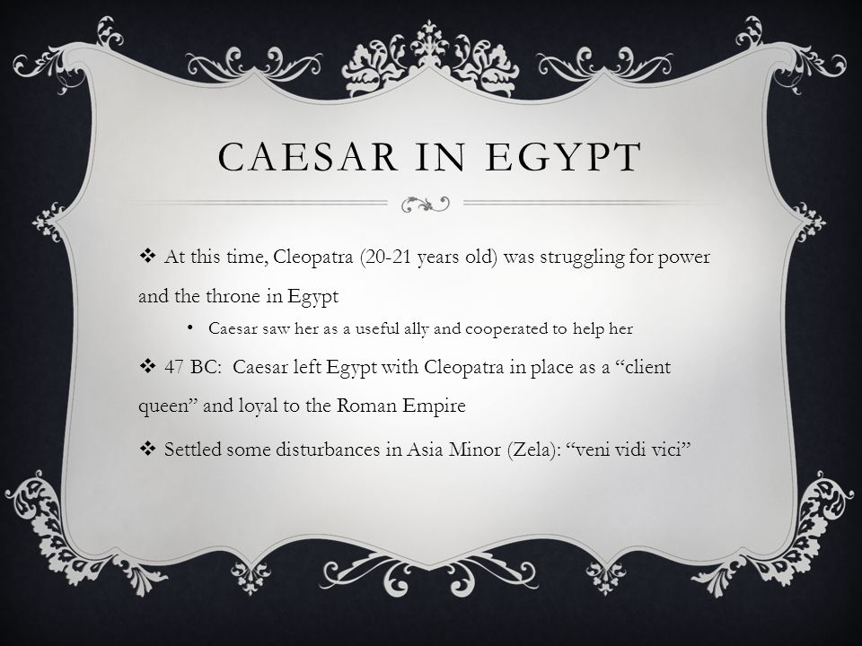 Caesar in EGYPT At this time, Cleopatra (20-21 years old) was struggling for power and the throne in Egypt.