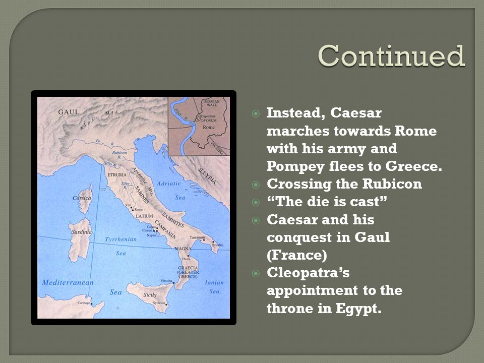 Continued Instead, Caesar marches towards Rome with his army and Pompey flees to Greece. Crossing the Rubicon.