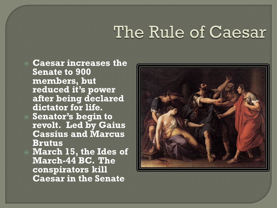 The Rule of Caesar Caesar increases the Senate to 900 members, but reduced it's power after being declared dictator for life.