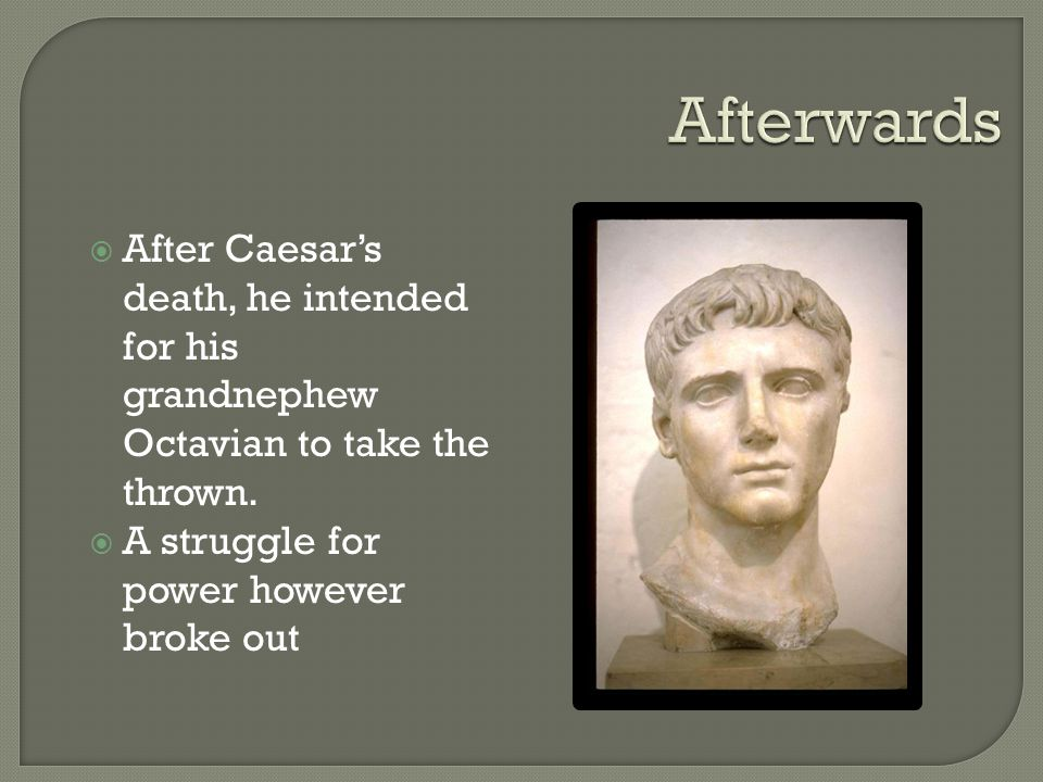 Afterwards After Caesar's death, he intended for his grandnephew Octavian to take the thrown.