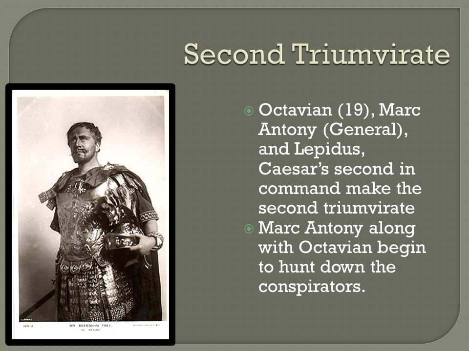 Second Triumvirate Octavian (19), Marc Antony (General), and Lepidus, Caesar's second in command make the second triumvirate.