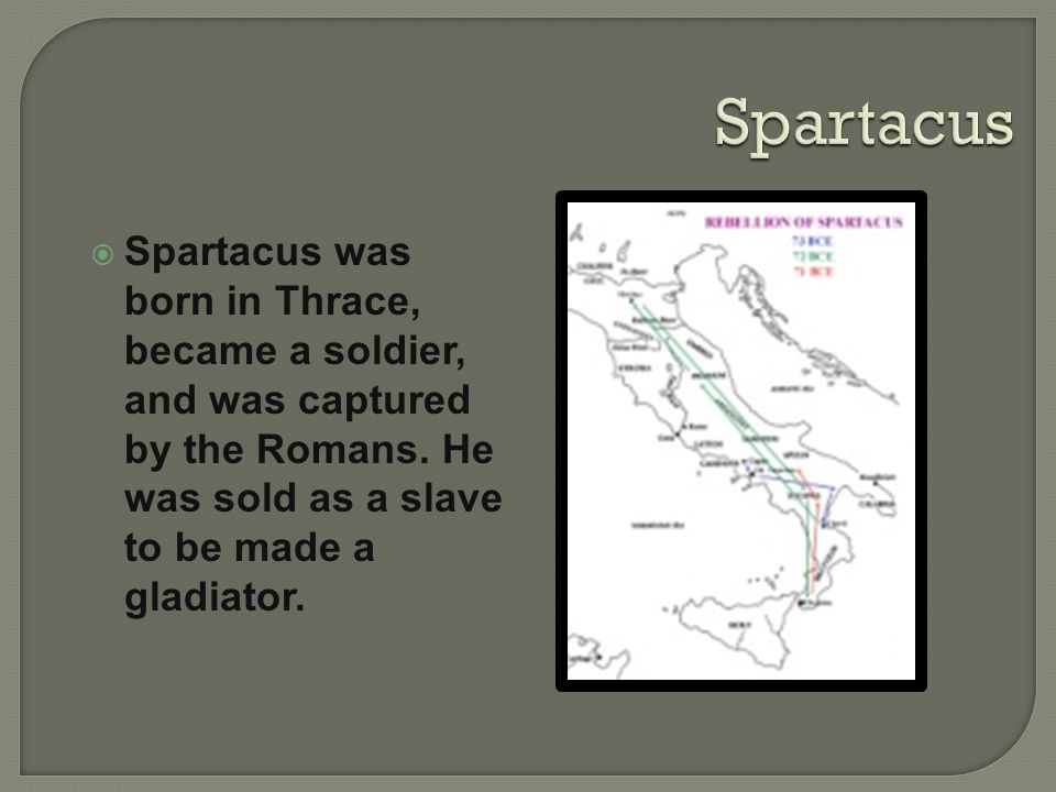 Spartacus Spartacus was born in Thrace, became a soldier, and was captured by the Romans.