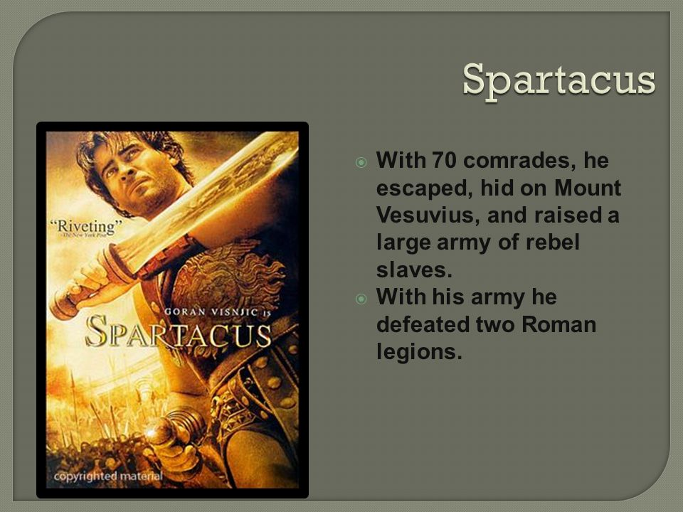 Spartacus With 70 comrades, he escaped, hid on Mount Vesuvius, and raised a large army of rebel slaves.