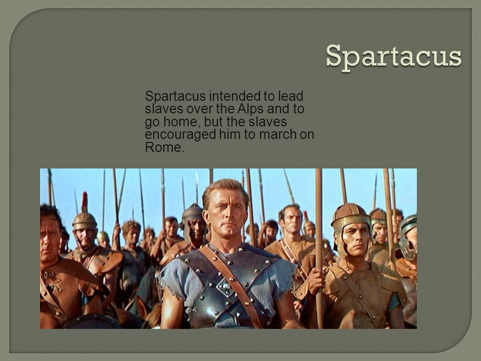 Spartacus Spartacus intended to lead slaves over the Alps and to go home, but the slaves encouraged him to march on Rome.