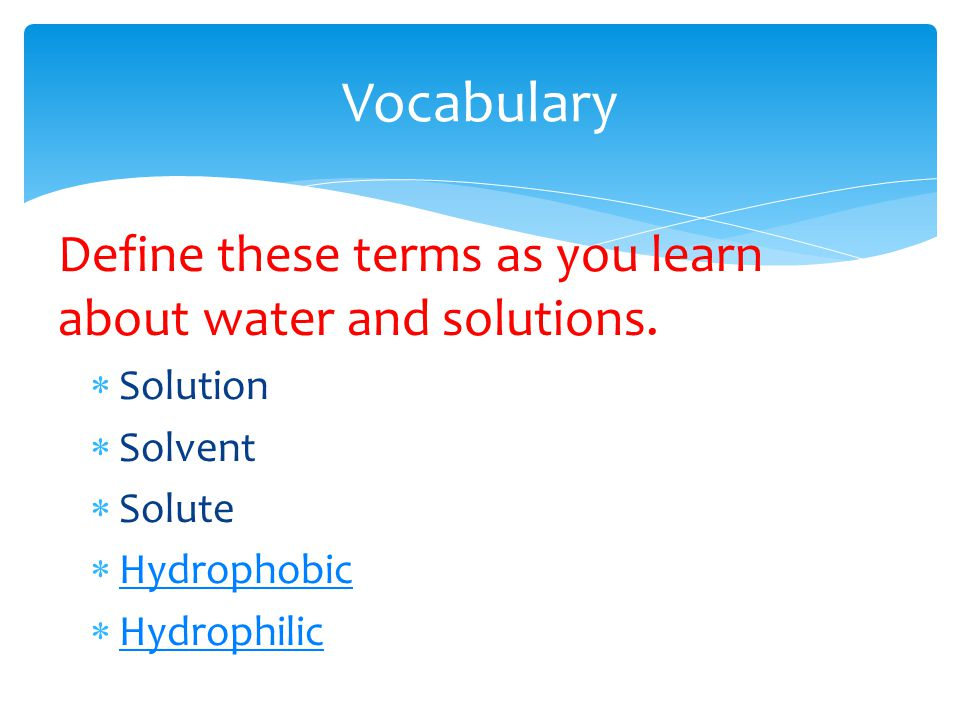Vocabulary Define these terms as you learn about water and solutions.