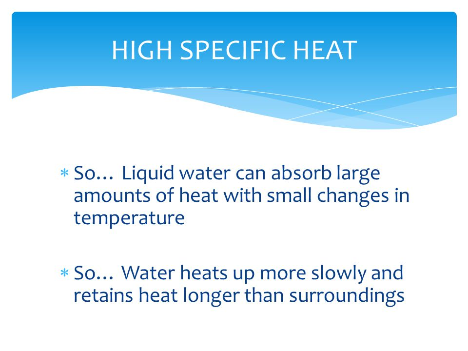 HIGH SPECIFIC HEAT So… Liquid water can absorb large amounts of heat with small changes in temperature.