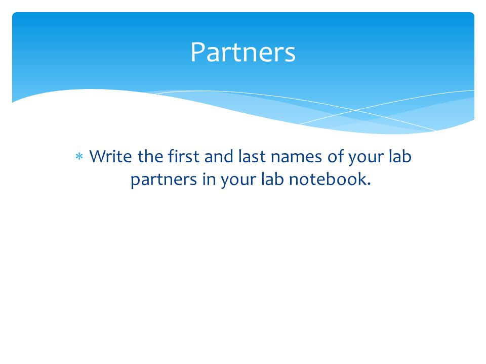Partners Write the first and last names of your lab partners in your lab notebook.