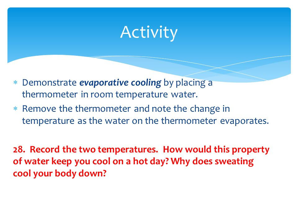 Activity Demonstrate evaporative cooling by placing a thermometer in room temperature water.