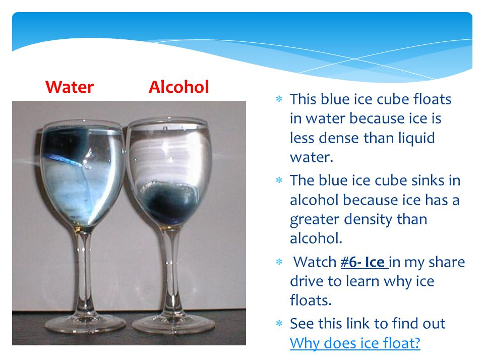 Water Alcohol This blue ice cube floats in water because ice is less dense than liquid water.