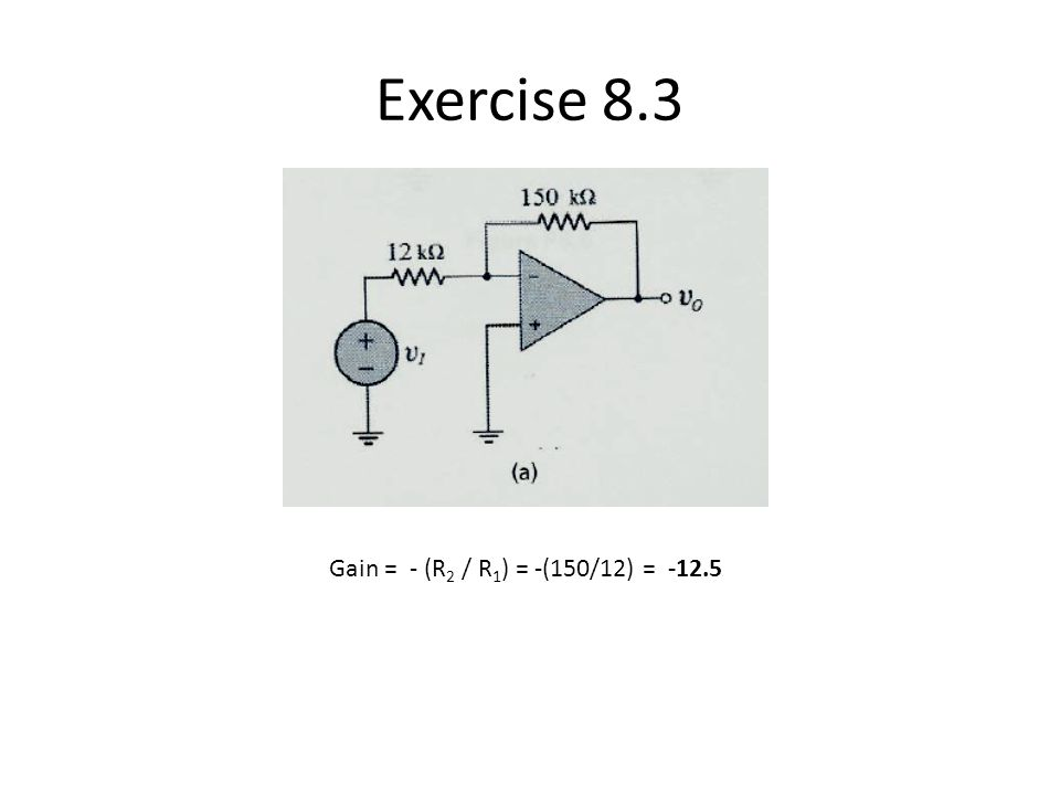 Exercise 8.3 Gain = - (R2 / R1) = -(150/12) = -12.5