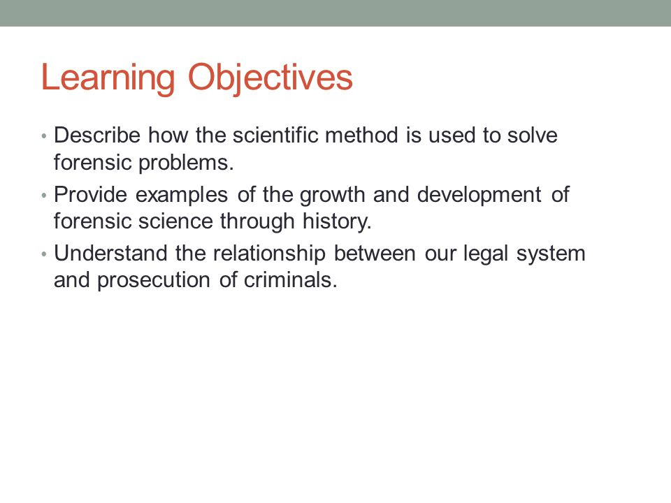 Learning Objectives Describe how the scientific method is used to solve forensic problems.