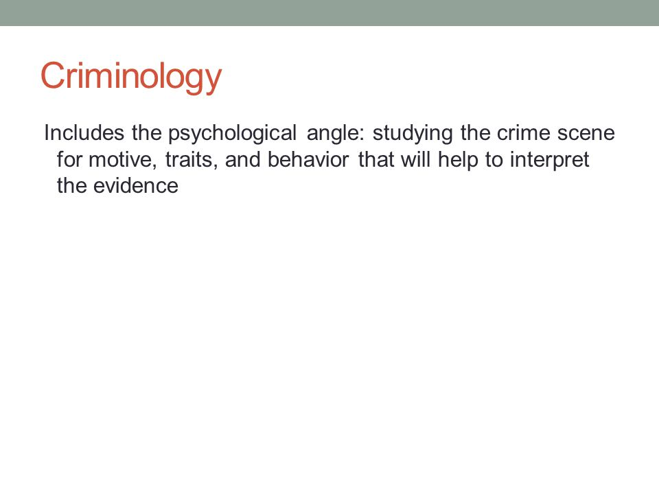 Criminology Includes the psychological angle: studying the crime scene for motive, traits, and behavior that will help to interpret the evidence.