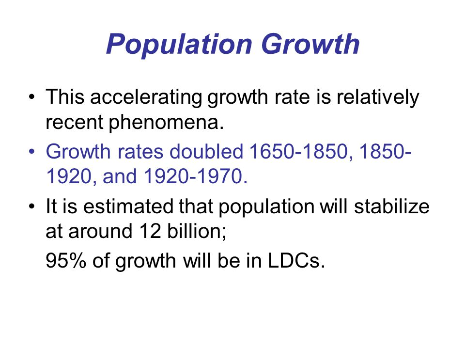 Population Growth This accelerating growth rate is relatively recent phenomena. Growth rates doubled 1650-1850, 1850-1920, and 1920-1970.