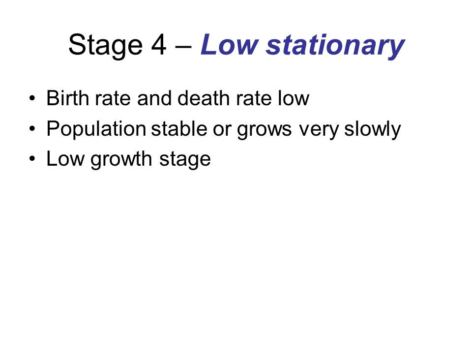 Stage 4 – Low stationary Birth rate and death rate low