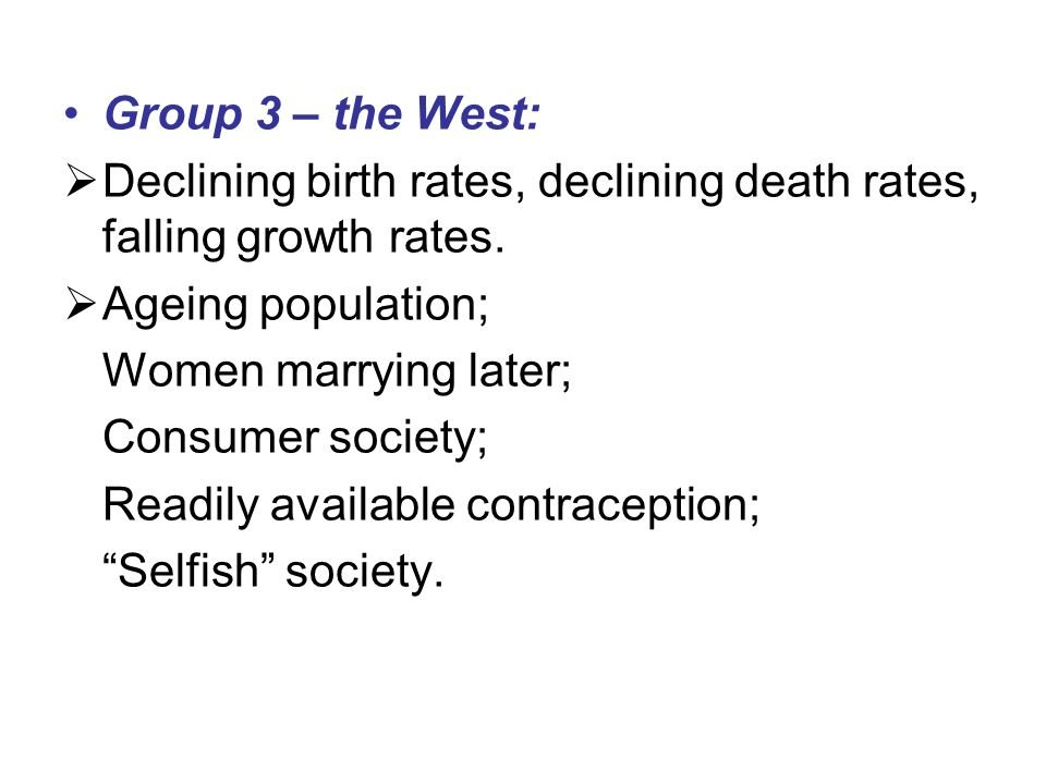 Group 3 – the West: Declining birth rates, declining death rates, falling growth rates. Ageing population;