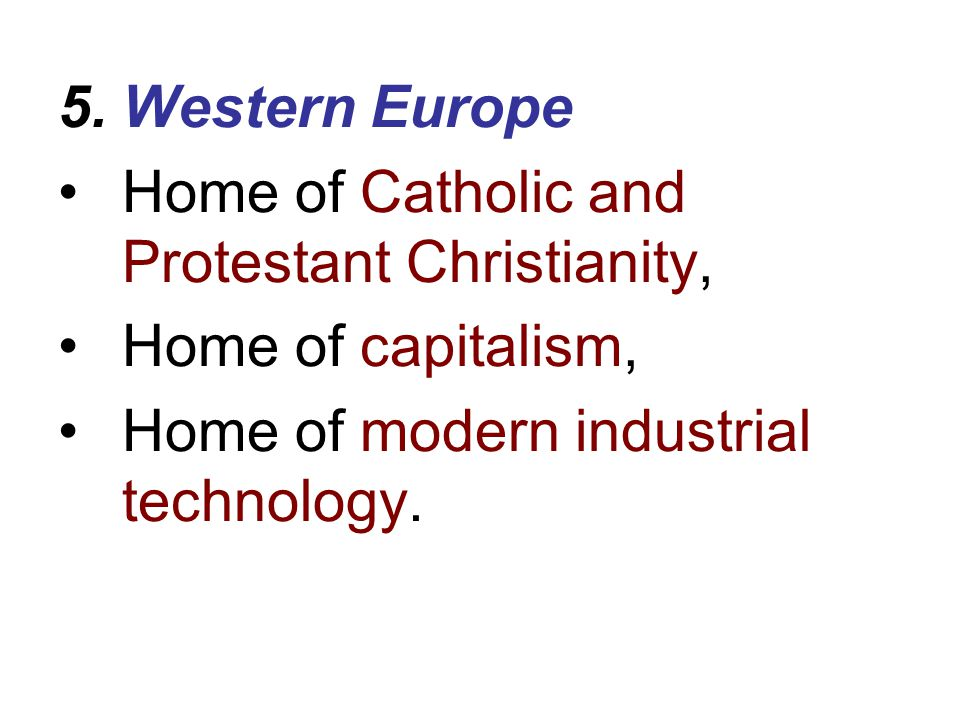Western Europe Home of Catholic and Protestant Christianity, Home of capitalism, Home of modern industrial technology.