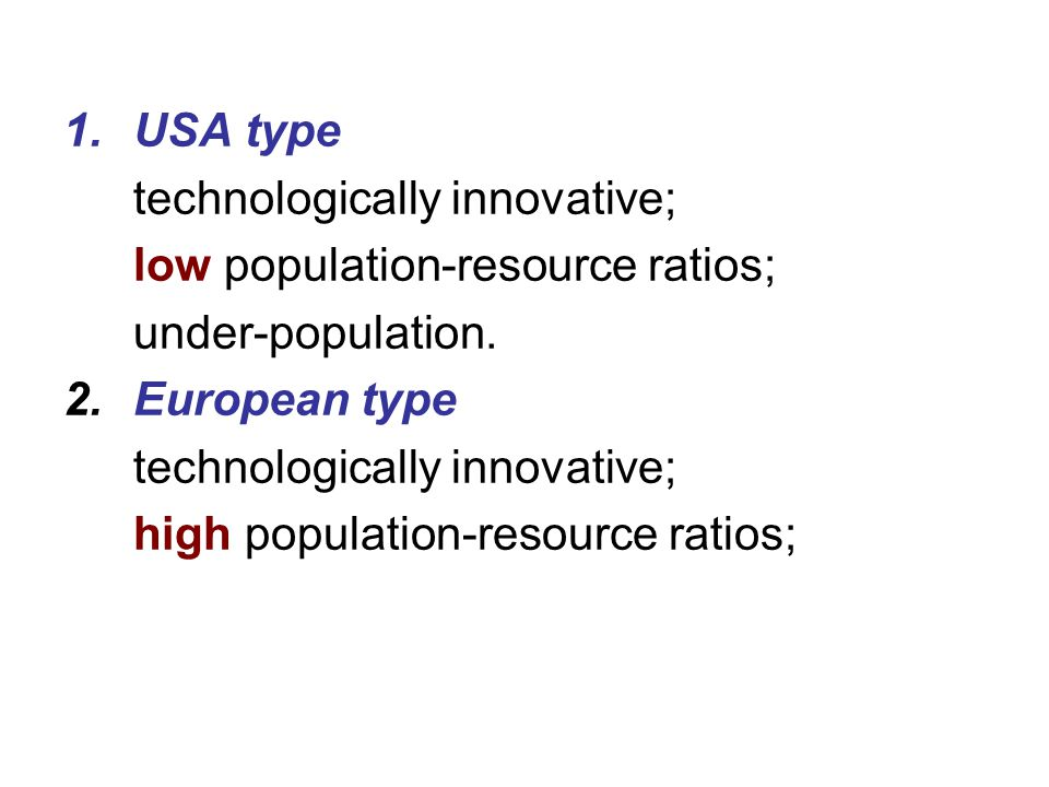 USA type technologically innovative; low population-resource ratios; under-population. European type.