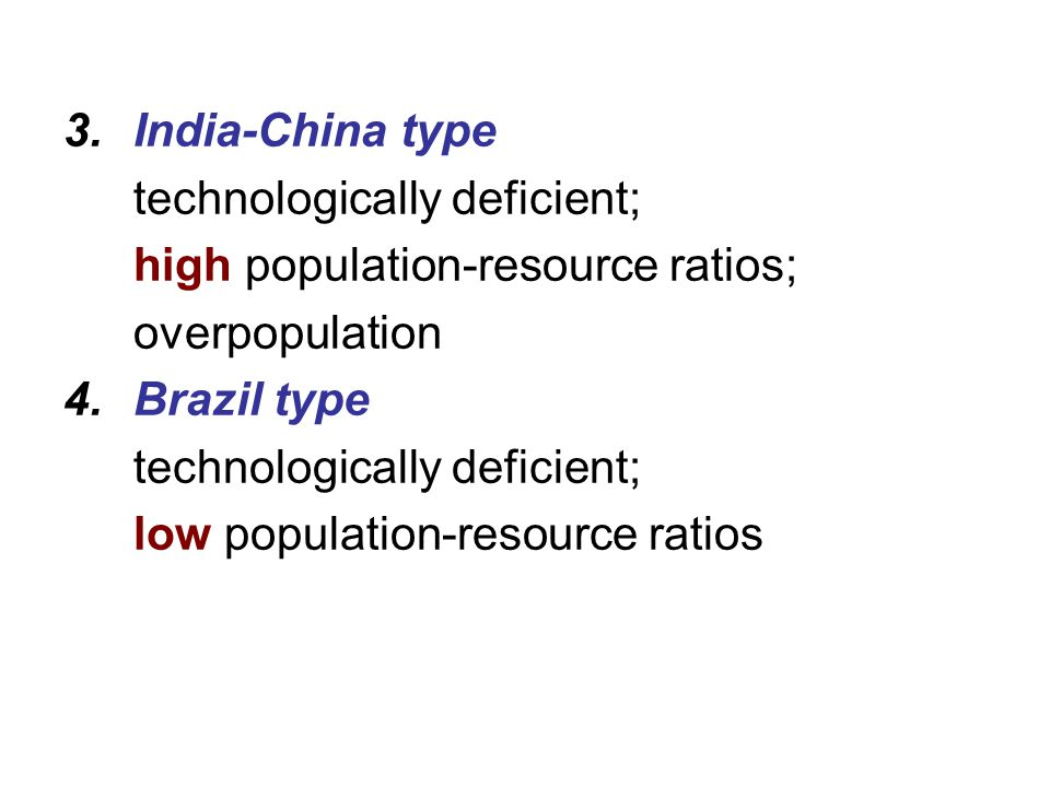 India-China type technologically deficient; high population-resource ratios; overpopulation. Brazil type.