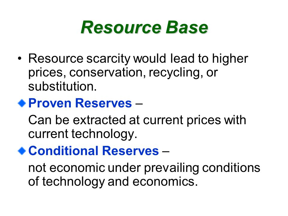 Resource Base Resource scarcity would lead to higher prices, conservation, recycling, or substitution.