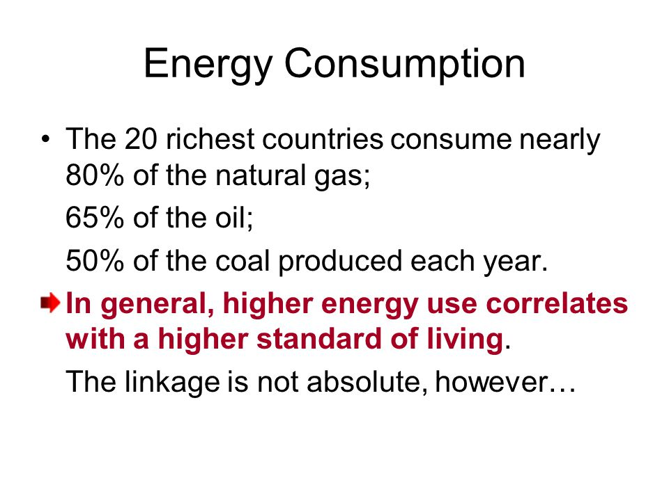Energy Consumption The 20 richest countries consume nearly 80% of the natural gas; 65% of the oil;