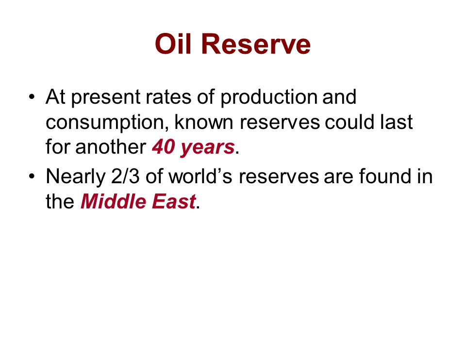 Oil Reserve At present rates of production and consumption, known reserves could last for another 40 years.