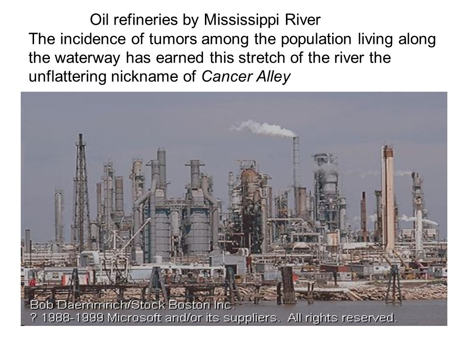 Oil refineries by Mississippi River The incidence of tumors among the population living along the waterway has earned this stretch of the river the unflattering nickname of Cancer Alley