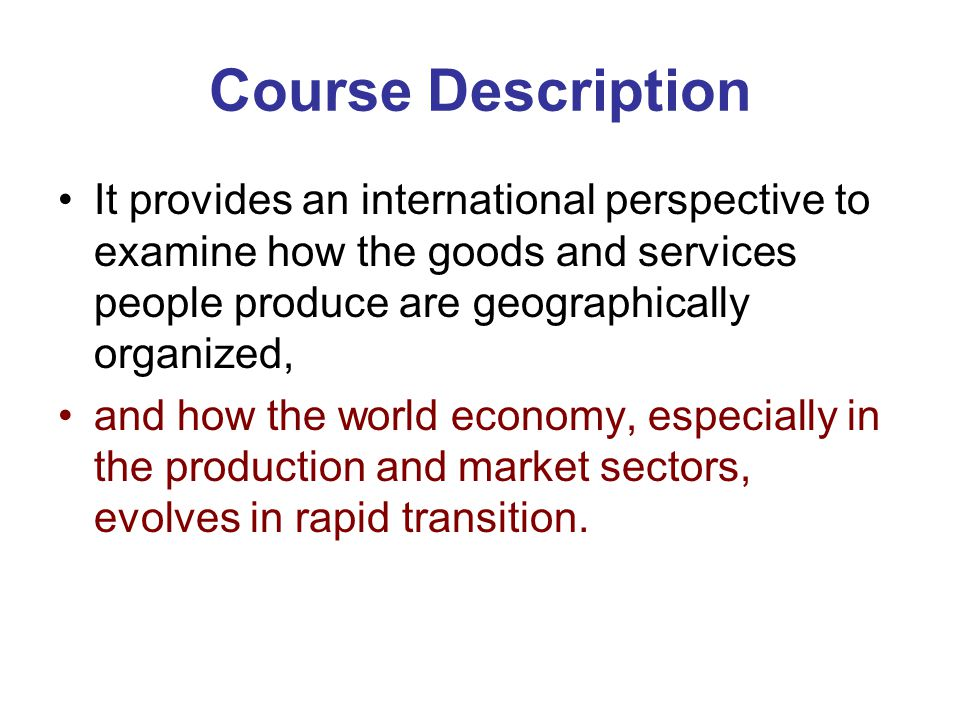 Course Description It provides an international perspective to examine how the goods and services people produce are geographically organized,