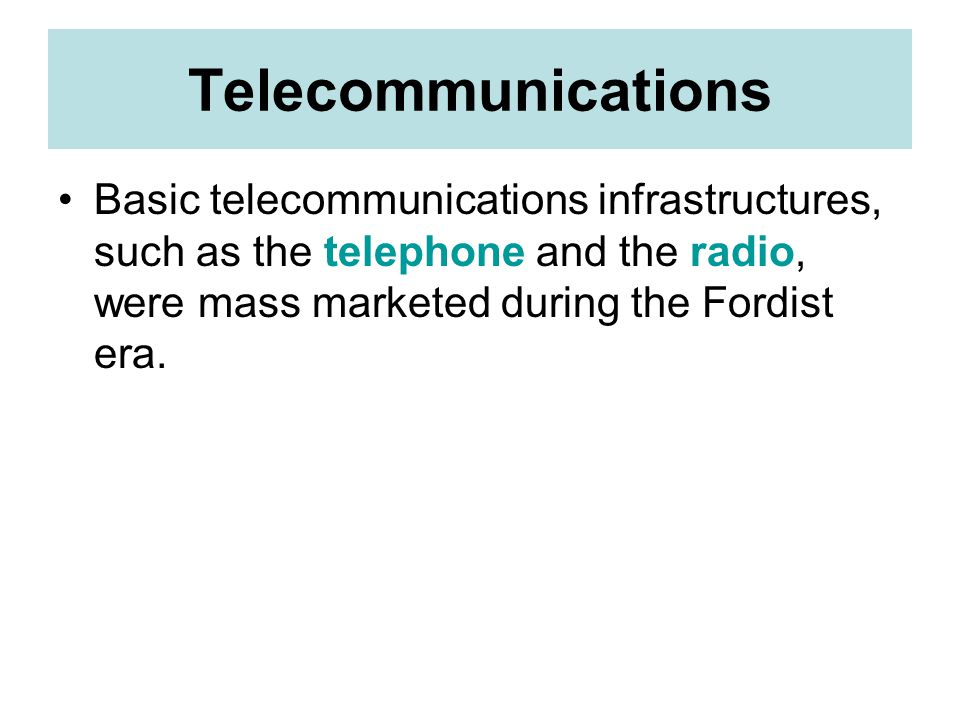 Telecommunications Basic telecommunications infrastructures, such as the telephone and the radio, were mass marketed during the Fordist era.