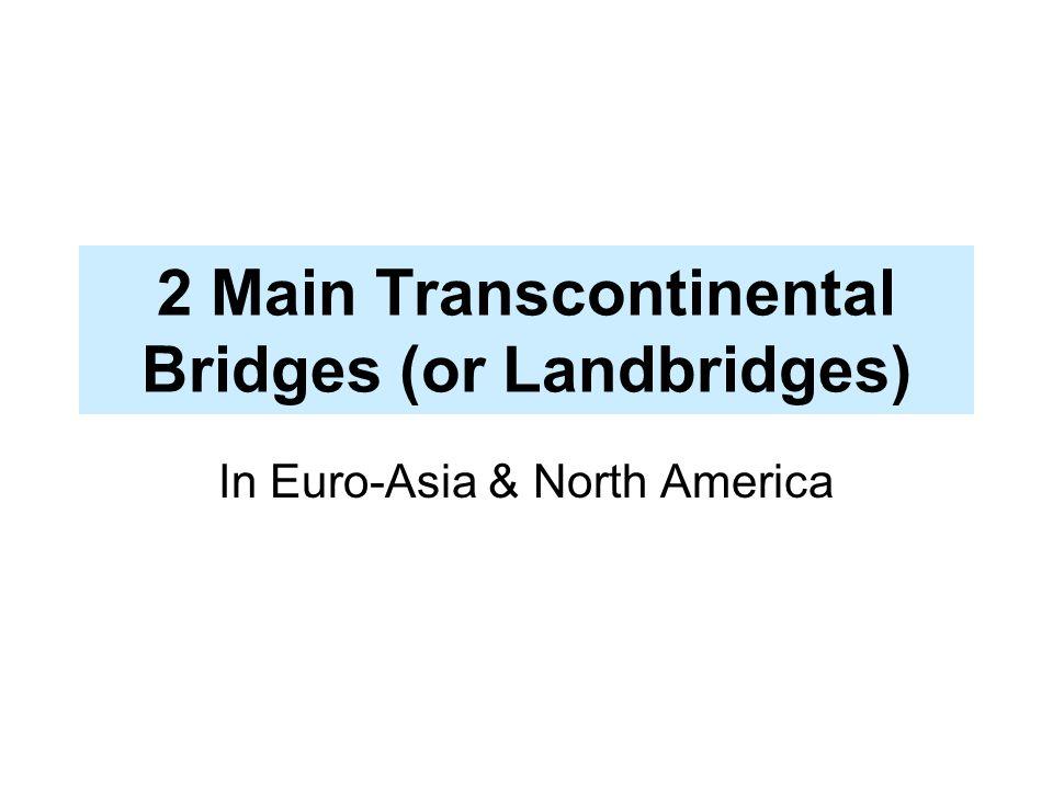 2 Main Transcontinental Bridges (or Landbridges)