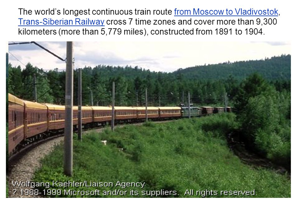 The world's longest continuous train route from Moscow to Vladivostok, Trans-Siberian Railway cross 7 time zones and cover more than 9,300 kilometers (more than 5,779 miles), constructed from 1891 to 1904.