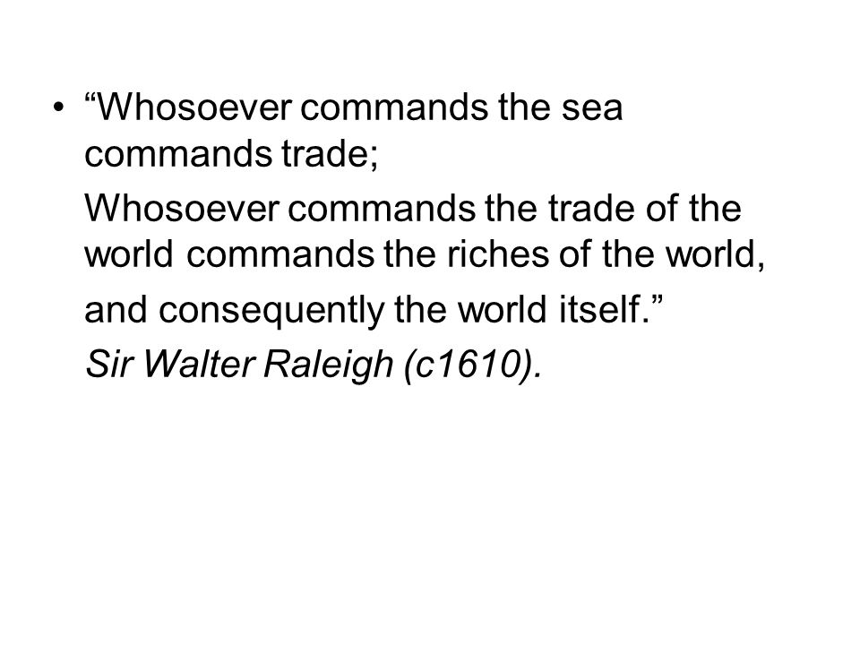 Whosoever commands the sea commands trade;