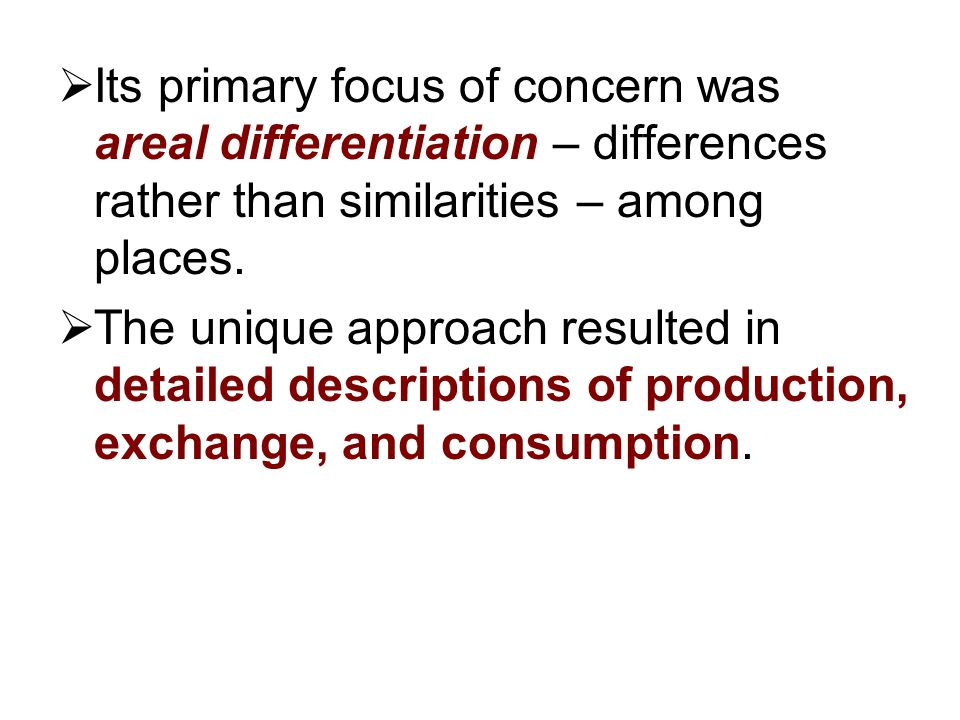 Its primary focus of concern was areal differentiation – differences rather than similarities – among places.