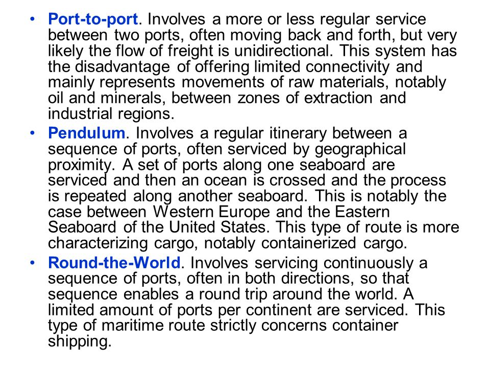 Port-to-port. Involves a more or less regular service between two ports, often moving back and forth, but very likely the flow of freight is unidirectional. This system has the disadvantage of offering limited connectivity and mainly represents movements of raw materials, notably oil and minerals, between zones of extraction and industrial regions.