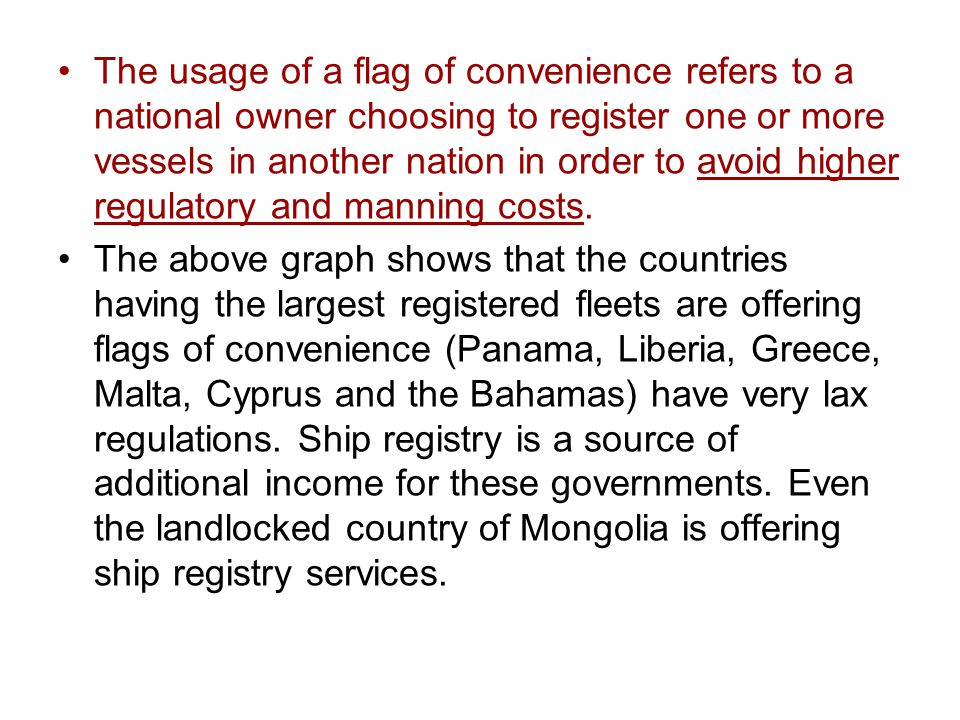 The usage of a flag of convenience refers to a national owner choosing to register one or more vessels in another nation in order to avoid higher regulatory and manning costs.