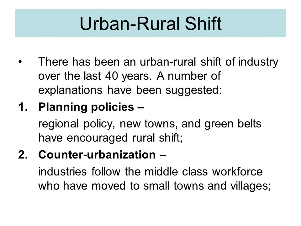 Urban-Rural Shift There has been an urban-rural shift of industry over the last 40 years. A number of explanations have been suggested: