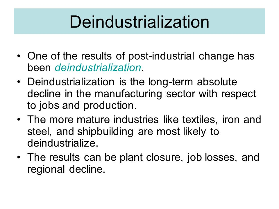 Deindustrialization One of the results of post-industrial change has been deindustrialization.