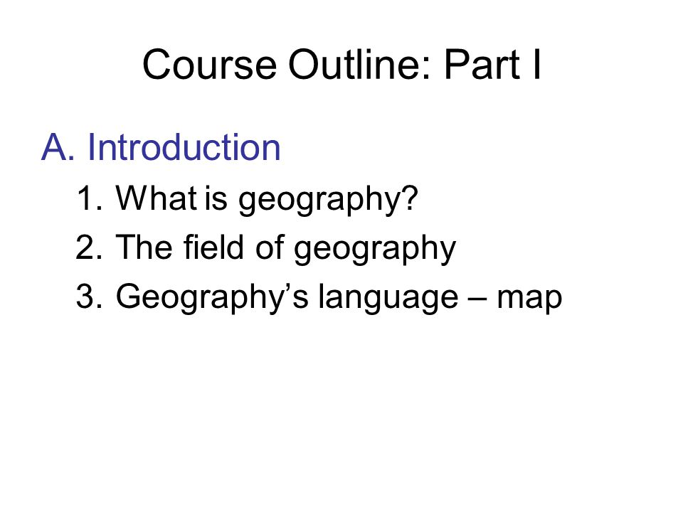 Course Outline: Part I A. Introduction What is geography