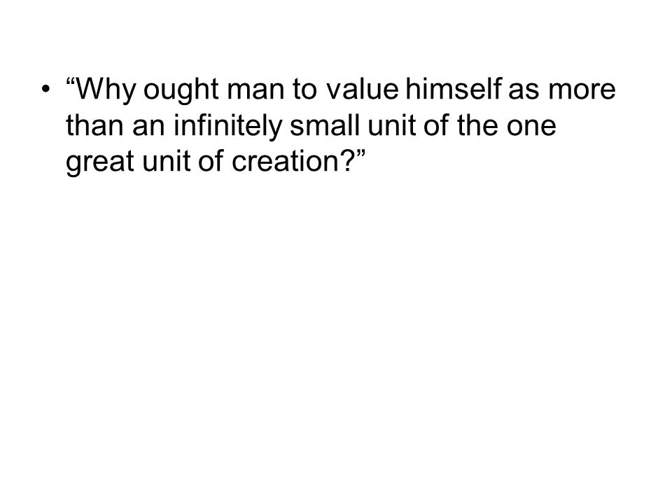 Why ought man to value himself as more than an infinitely small unit of the one great unit of creation