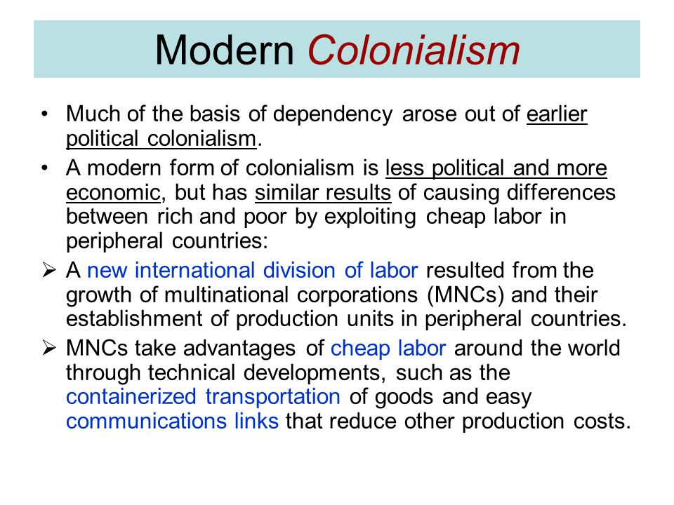 Modern Colonialism Much of the basis of dependency arose out of earlier political colonialism.