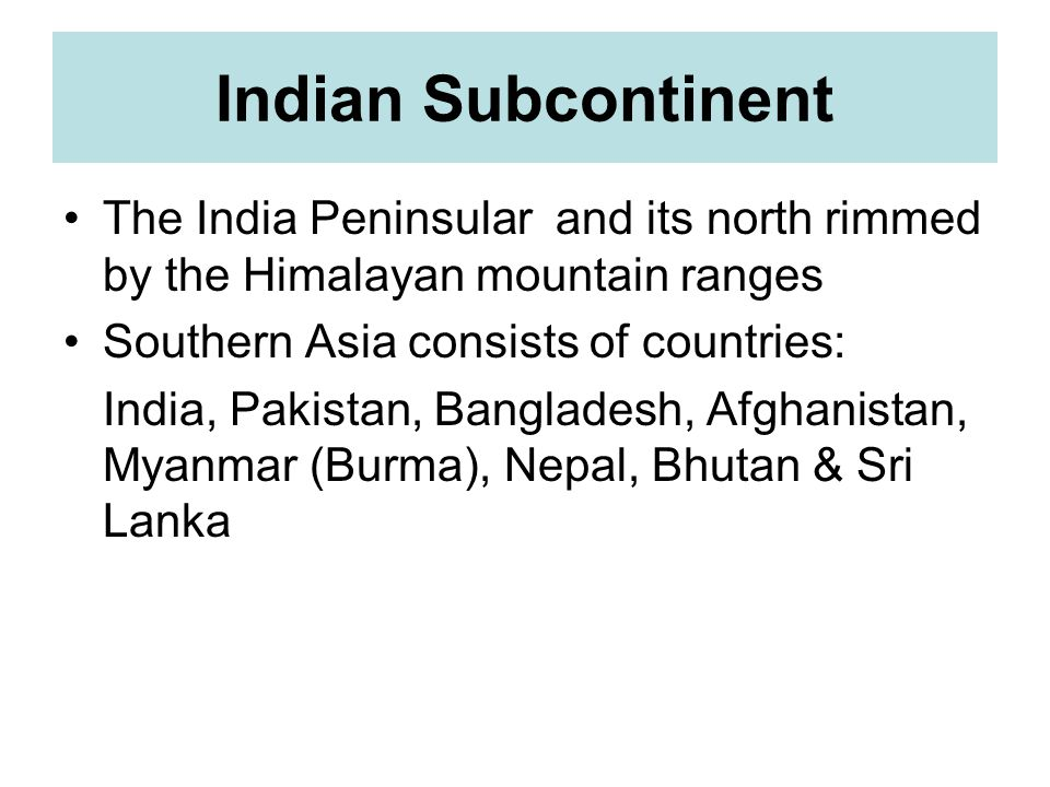Indian Subcontinent The India Peninsular and its north rimmed by the Himalayan mountain ranges. Southern Asia consists of countries: