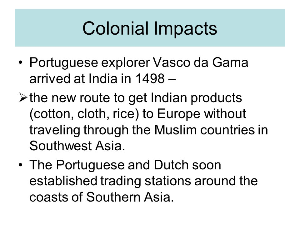 Colonial Impacts Portuguese explorer Vasco da Gama arrived at India in 1498 –